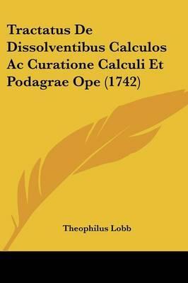 Tractatus de Dissolventibus Calculos AC Curatione Calculi Et Podagrae Ope (1742)