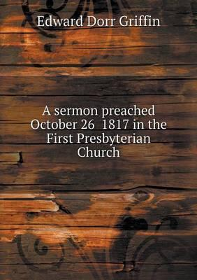 A Sermon Preached October 26 1817 in the First Presbyterian Church