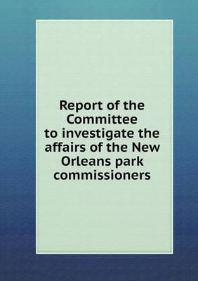 Report of the Committee to Investigate the Affairs of the New Orleans Park Commissioners