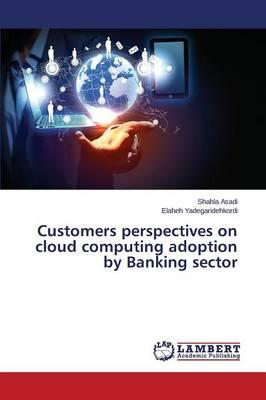 Customers perspectives on cloud computing adoption by Banking sector