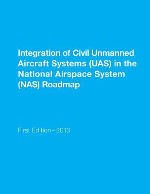 Integration of Civil Unmanned Aircraft Systems Uas in the National Airspace System Nas Roadmap