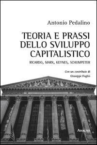 Teoria e prassi dello sviluppo capitalistico. Ricardo, Marx, Keynes, Schumpeter