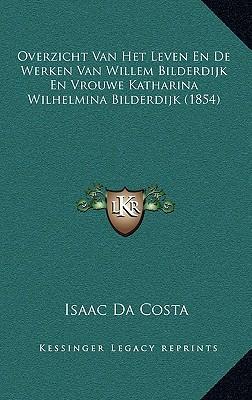 Overzicht Van Het Leven En de Werken Van Willem Bilderdijk En Vrouwe Katharina Wilhelmina Bilderdijk (1854)