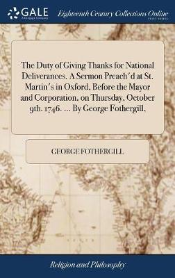 The Duty of Giving Thanks for National Deliverances. a Sermon Preach'd at St. Martin's in Oxford, Before the Mayor and Corporation, on Thursday, October 9th. 1746. ... by George Fothergill,