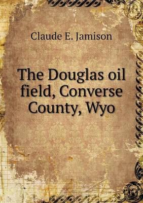 The Douglas Oil Field, Converse County, Wyo