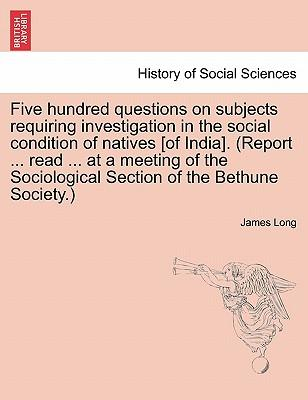 Five hundred questions on subjects requiring investigation in the social condition of natives [of India]. (Report ... read ... at a meeting of the Sociological Section of the Bethune Society.)