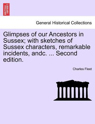Glimpses of our Ancestors in Sussex; with sketches of Sussex characters, remarkable incidents, andc. ... Second edition