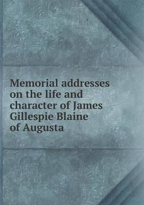 Memorial Addresses on the Life and Character of James Gillespie Blaine of Augusta