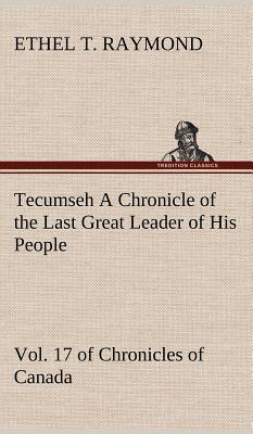 Tecumseh A Chronicle of the Last Great Leader of His People Vol. 17 of Chronicles of Canada