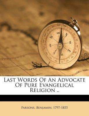 Last Words of an Advocate of Pure Evangelical Religion ..