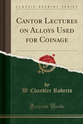 Cantor Lectures on Alloys Used for Coinage (Classic Reprint)