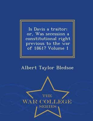 Is Davis a Traitor; Or, Was Secession a Constitutional Right Previous to the War of 1861? Volume 1 - War College Series