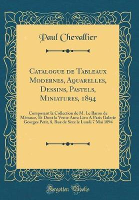 Catalogue de Tableaux Modernes, Aquarelles, Dessins, Pastels, Miniatures, 1894