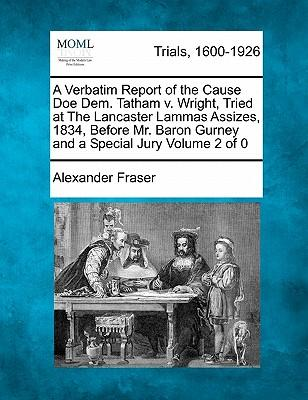 A Verbatim Report of the Cause Doe Dem. Tatham V. Wright, Tried at the Lancaster Lammas Assizes, 1834, Before Mr. Baron Gurney and a Special Jury
