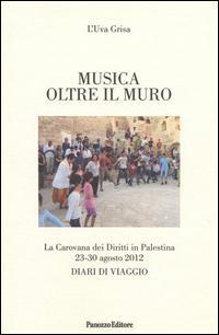 Musica oltre il muro. La carovana dei diritti in Palestina 23-30 agosto 2012. Diari di viaggio