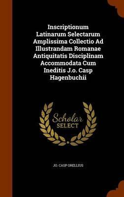 Inscriptionum Latinarum Selectarum Amplissima Collectio Ad Illustrandam Romanae Antiquitatis Disciplinam Accommodata Cum Ineditis J.O. Casp Hagenbuchii