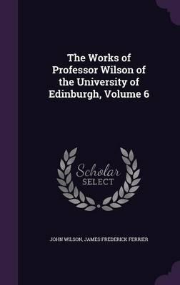 The Works of Professor Wilson of the University of Edinburgh Volume 6