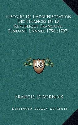 Histoire de L'Administration Des Finances de La Republique Fhistoire de L'Administration Des Finances de La Republique Francaise, Pendant L'Annee 1796