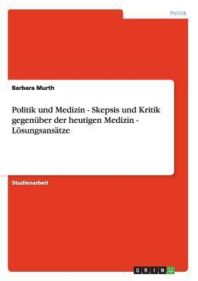 Politik und Medizin - Skepsis und Kritik gegenüber der heutigen Medizin - Lösungsansätze