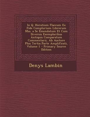 In Q. Horatium Flaccum Ex Fide Complurium Librorum Mss. a Se Emendatum Et Cum Diversis Exemplaribus Antiquis Comparatum Commentarii, AB Auctore Plus Tertia Parte Amplificati, Volume 1