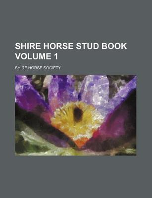 Shire Horse Stud Book Volume 1