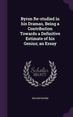 Byron Re-Studied in His Dramas, Being a Contribution Towards a Definitive Estimate of His Genius; An Essay
