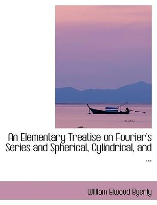 An Elementary Treatise on Fourier's Series and Spherical, Cylindrical, and