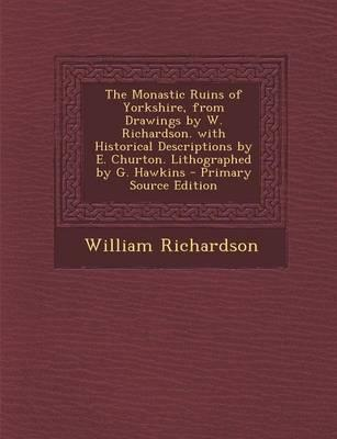 The Monastic Ruins of Yorkshire, from Drawings by W. Richardson. with Historical Descriptions by E. Churton. Lithographed by G. Hawkins