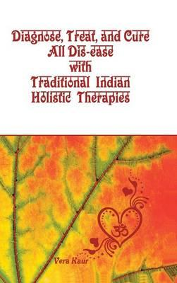 Diagnose, Treat, and Cure All Dis-ease With Traditional Indian Holistic Therapies