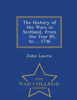 The History of the Wars in Scotland, from the Year 85, to 1746 - War College Series