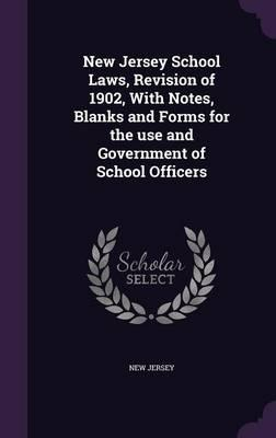 New Jersey School Laws, Revision of 1902, with Notes, Blanks and Forms for the Use and Government of School Officers