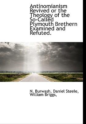 Antinomianism Revived or the Theology of the So-Called Plymouth Brethern Examined and Refuted