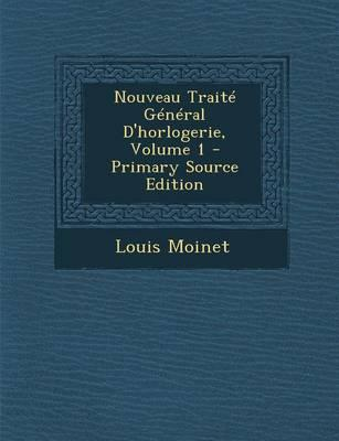 Nouveau Traite General D'Horlogerie, Volume 1 - Primary Source Edition