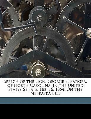 Speech of the Hon. George E. Badger, of North Carolina, in the United States Senate, Feb. 16, 1854, on the Nebraska Bill
