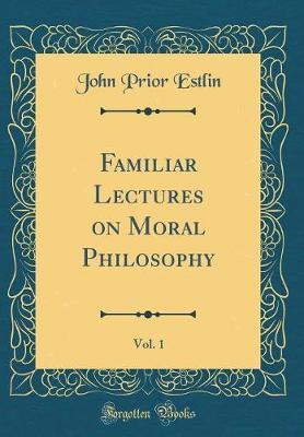 Familiar Lectures on Moral Philosophy, Vol. 1 (Classic Reprint)