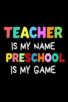 Teacher Is My Name Preschool Is My Game
