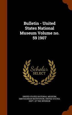 Bulletin - United States National Museum Volume No. 59 1907