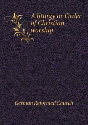 A Liturgy or Order of Christian Worship