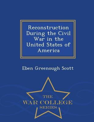 Reconstruction During the Civil War in the United States of America - War College Series