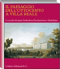 Il paesaggio dell'Ottocento a Villa Reale. Le raccolte dei musei lombardi tra Neoclassicismo e Simbolismo. Catalogo della mostra (Monza, 20 marzo-11 luglio 2010)
