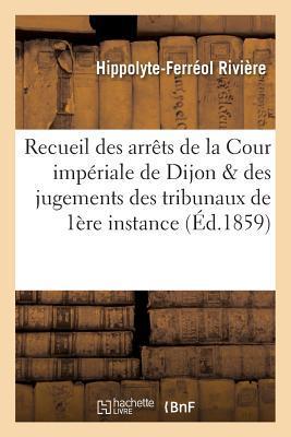 Recueil des Arrets de la Cour Imperiale de Dijon et des Jugements des Tribunaux de Premiere Instance