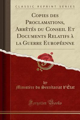 Copies des Proclamations, Arrêtés du Conseil Et Documents Relatifs à la Guerre Européenne (Classic Reprint)