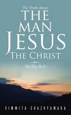 The Truth About the Man Jesus the Christ