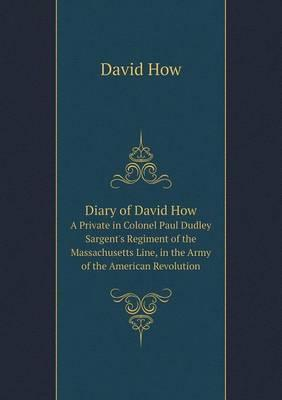 Diary of David How a Private in Colonel Paul Dudley Sargent's Regiment of the Massachusetts Line, in the Army of the American Revolution