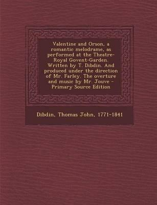 Valentine and Orson, a Romantic Melodrame, as Performed at the Theatre-Royal Govent-Garden. Written by T. Dibdin. and Produced Under the Direction of