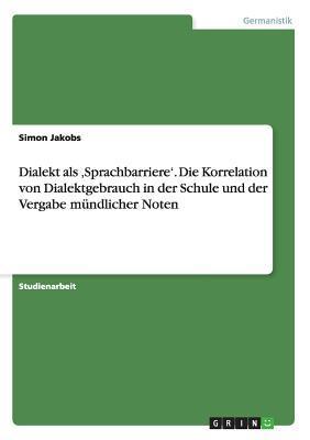 Dialekt als ,Sprachbarriere'. Die Korrelation von Dialektgebrauch in der Schule und der Vergabe mündlicher Noten