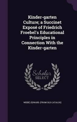 Kinder-Garten Culture; A Succinet Expose of Friedrich Froebel's Educational Principles in Connection with the Kinder-Garten