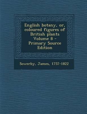 English Botany, Or, Coloured Figures of British Plants Volume 8 - Primary Source Edition