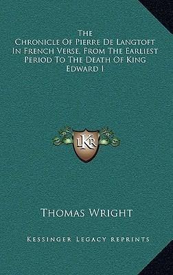 The Chronicle of Pierre de Langtoft in French Verse, from the Earliest Period to the Death of King Edward I