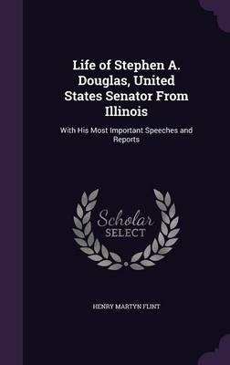 Life of Stephen A. Douglas, United States Senator from Illinois